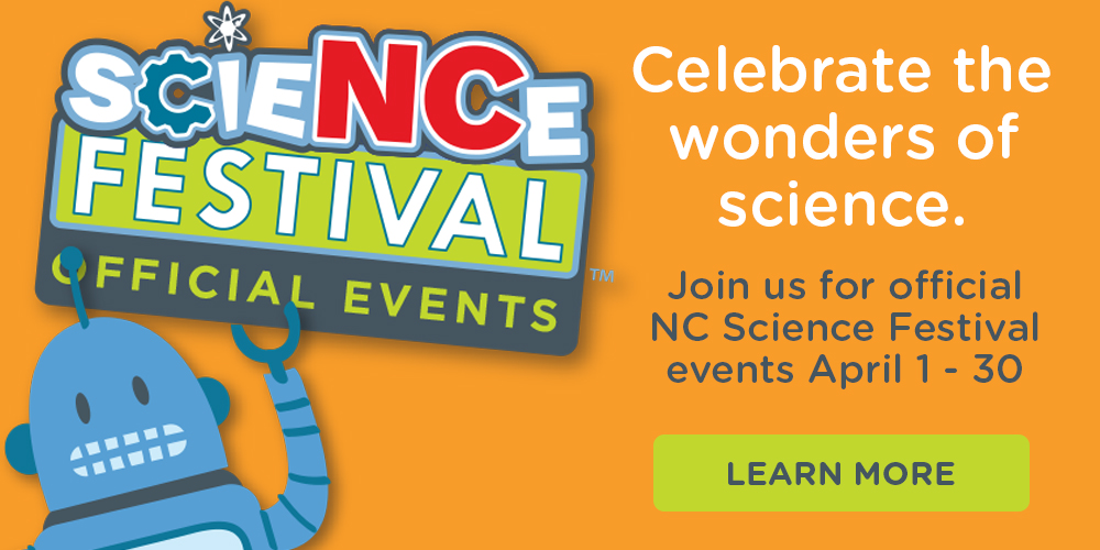 Celebrate the wonders of science. Join us for official NC Science Festival events April 1-30.