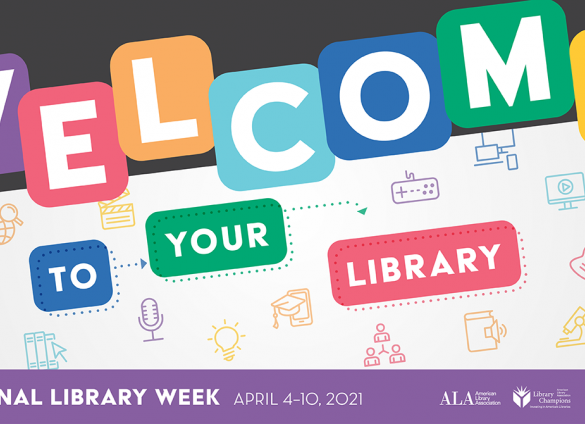 Welcome to Your Library - National Library Week April 4-10, 2021